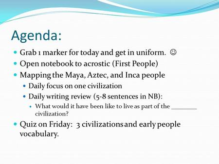 Agenda: Grab 1 marker for today and get in uniform. Open notebook to acrostic (First People) Mapping the Maya, Aztec, and Inca people Daily focus on one.