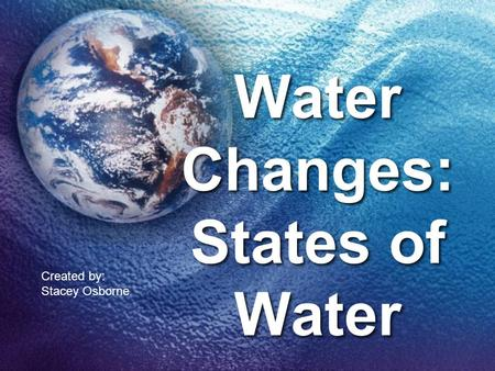 Water Changes: States of Water Created by: Stacey Osborne.