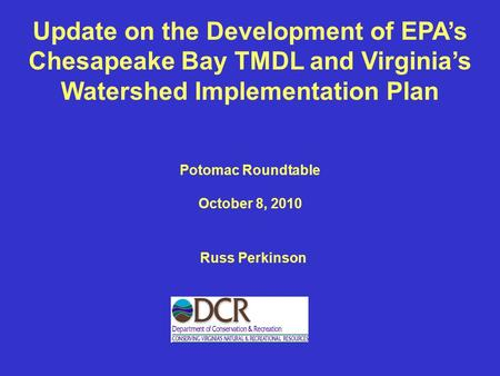 Update on the Development of EPA's Chesapeake Bay TMDL and Virginia's Watershed Implementation Plan Russ Perkinson Potomac Roundtable October 8, 2010.