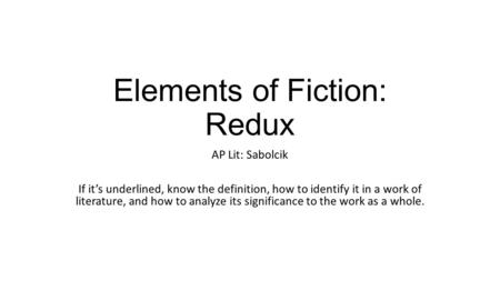 Elements of Fiction: Redux AP Lit: Sabolcik If it's underlined, know the definition, how to identify it in a work of literature, and how to analyze its.