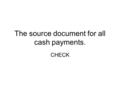 The source document for all cash payments. CHECK.