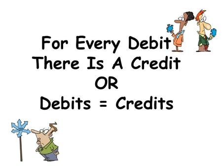 For Every Debit There Is A Credit OR Debits = Credits.