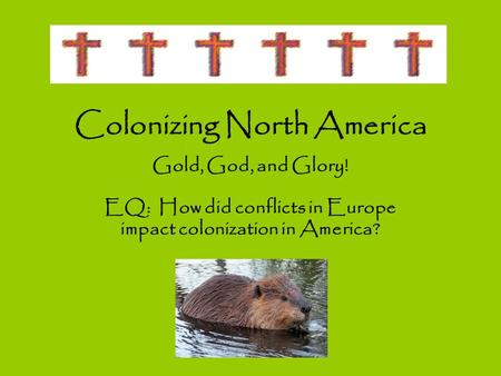 Colonizing North America Gold, God, and Glory! EQ: How did conflicts in Europe impact colonization in America?