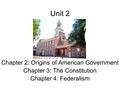 Unit 2 Chapter 2: Origins of American Government Chapter 3: The Constitution Chapter 4: Federalism.
