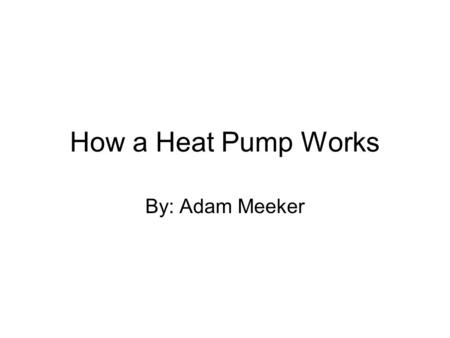 How a Heat Pump Works By: Adam Meeker. What is a Heat Pump? A heat pump is a device which transfers heat energy from one place to another.