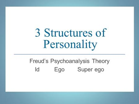 3 Structures of Personality Freud's Psychoanalysis Theory <strong>Id</strong> <strong>Ego</strong> Super <strong>ego</strong>.