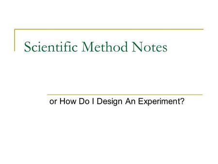 Scientific Method Notes or How Do I Design An Experiment?