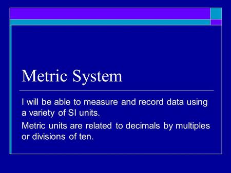 Metric System I will be able to measure and record data using a variety of SI units. Metric units are related to decimals by multiples or divisions of.