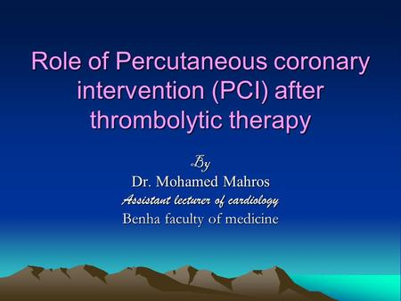 Role of Percutaneous coronary intervention (PCI) after thrombolytic therapy By Dr. Mohamed Mahros Assistant lecturer of cardiology Benha faculty of medicine.