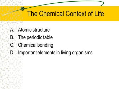 The Chemical Context of Life A.Atomic structure B.The periodic table C.Chemical bonding D.Important elements in living organisms.