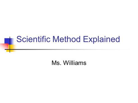Scientific Method Explained Ms. Williams. What is science? Goals of Science Deals on with the natural world To collect and organize information Propose.