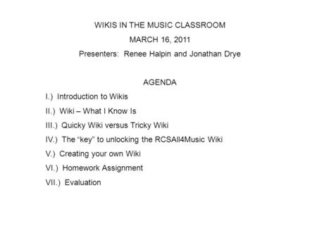 WIKIS IN THE MUSIC CLASSROOM MARCH 16, 2011 Presenters: Renee Halpin and Jonathan Drye AGENDA I.) Introduction to Wikis II.) Wiki – What I Know Is III.)