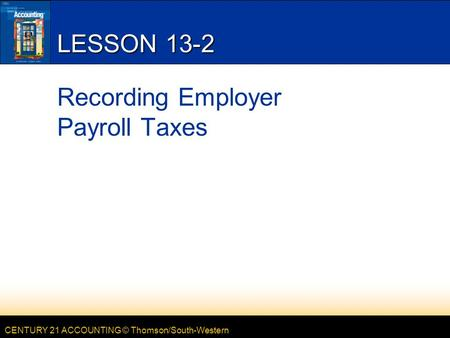 CENTURY 21 ACCOUNTING © Thomson/South-Western LESSON 13-2 Recording Employer Payroll Taxes.