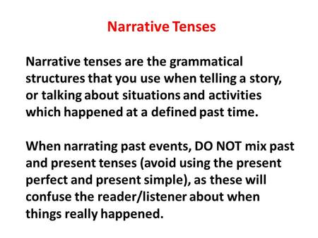 narrative tenses Narrative tenses are the tenses that we use to talk about past events and to tell stories the most common of these is the past simple  three other tenses, past continuous , the past perfect simple and the past perfect continuous can help us to say what we want more effeciently.