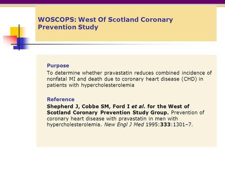 WOSCOPS: West Of Scotland Coronary Prevention Study Purpose To determine whether pravastatin reduces combined incidence of nonfatal MI and death due to.