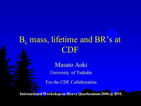 B c mass, lifetime and BR's at CDF Masato Aoki University of Tsukuba For the CDF Collaboration International Workshop on Heavy Quarkonium BNL.