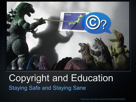 Copyright and Education Staying Safe and Staying Sane ©?©?©?©? Picture source -