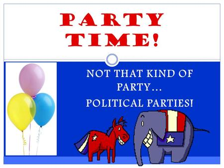 NOT THAT KIND OF PARTY… POLITICAL PARTIES! Party Time!