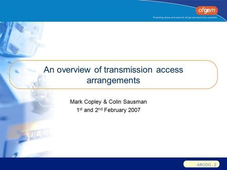 ARODG - 2 An overview of transmission access arrangements Mark Copley & Colin Sausman 1 st and 2 nd February 2007.
