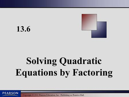 Copyright © 2011 Pearson Education, Inc. Publishing as Prentice Hall. 13.6 Solving Quadratic Equations by Factoring.