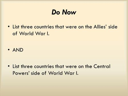 Do Now List three countries that were on the Allies' side of World War I. AND List three countries that were on the Central Powers' side of World War I.