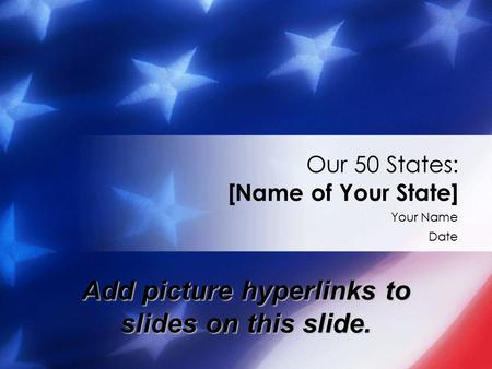 Your Name Date Our 50 States: [Name of Your State] Add picture hyperlinks to slides on this slide.