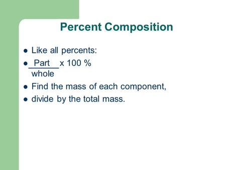Percent Composition Like all percents: Part x 100 % whole Find the mass of each component, divide by the total mass.