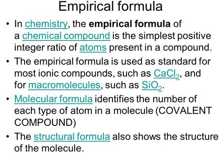 Empirical formula In chemistry, the empirical formula of a chemical compound is the simplest positive integer ratio of atoms present in a compound.chemistrychemical.
