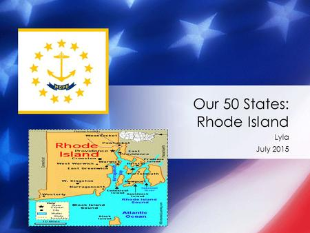 Lyla July 2015 Our 50 States: Rhode Island. Symbols of Rhode Island The state bird is : red hen The state flower is : violet The state tree is : Red Maple.