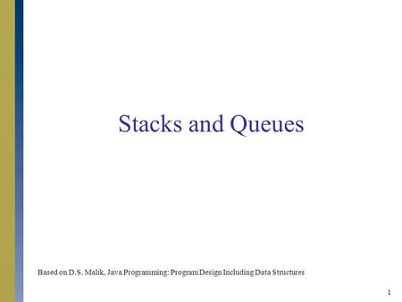 1 Stacks and Queues Based on D.S. Malik, Java Programming: Program Design Including <strong>Data</strong> Structures.