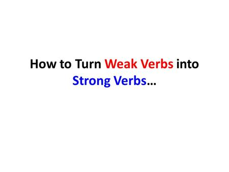 How to Turn Weak Verbs into Strong Verbs…. Change Verb Phrases to Single Word Action Verbs (you may need to revise progressive tenses to past or present.