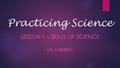 Practicing Science LESSON 1 – SKILLS OF SCIENCE MS. CABRERA.