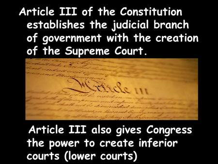 Article III of the Constitution establishes the judicial branch of government with the creation of the Supreme Court. Article III also gives Congress the.