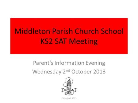 Middleton Parish Church School KS2 SAT Meeting Parent's Information Evening Wednesday 2 nd October 2013 C Coldwell 2013.