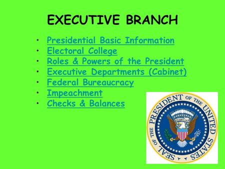 EXECUTIVE BRANCH Presidential Basic Information Electoral College Roles & Powers of the President Executive Departments (Cabinet) Federal Bureaucracy Impeachment.