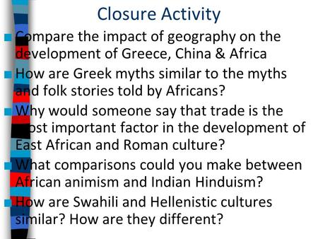 Closure Activity Compare the impact of geography on the development of Greece, China & Africa How are Greek myths similar to the myths and folk stories.