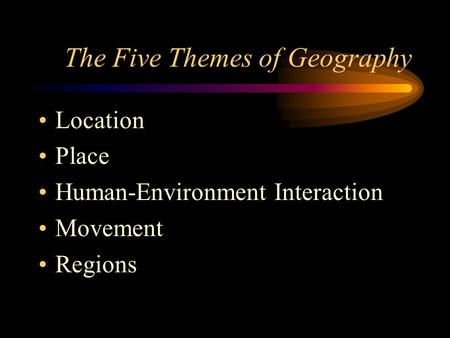 The Five Themes of Geography Location Place Human-Environment Interaction Movement Regions.