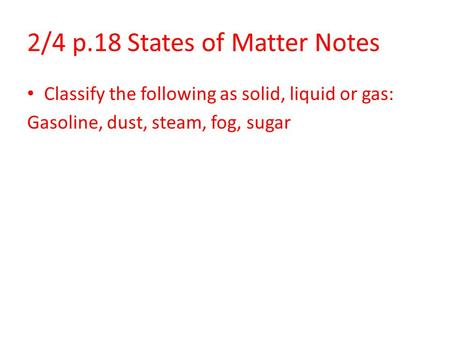 2/4 p.18 States of Matter Notes Classify the following as solid, liquid or gas: Gasoline, dust, steam, fog, sugar.