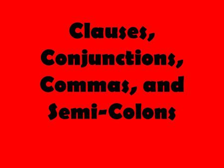 Clauses, Conjunctions, Commas, and Semi-Colons. Clauses Clause: Group of words with a subject and a verb Two Types of Clauses: 1) Independent Clause :