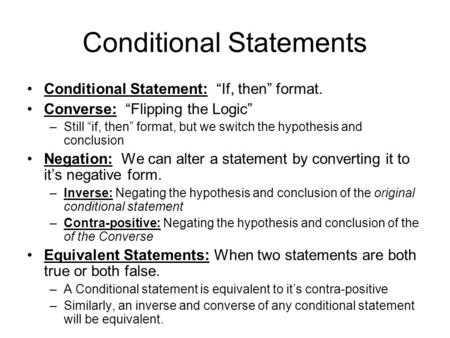 "Conditional Statements Conditional Statement: ""If, then"" format. Converse: ""Flipping the Logic"" –Still ""if, then"" format, but we switch the hypothesis."