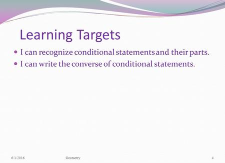 Learning Targets I can recognize conditional statements and their parts. I can write the converse of conditional statements. 6/1/2016Geometry4.