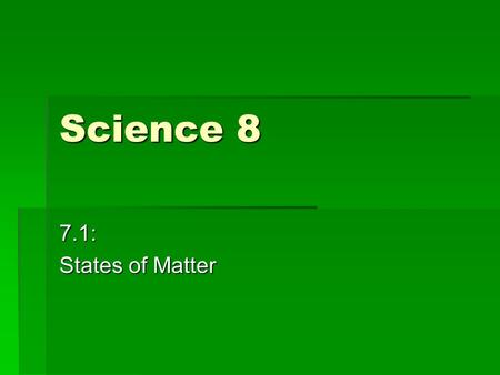 Science 8 7.1: States of Matter. Objectives By the end of the next two lessons you should be able to:  Know what are matter and volume  State the Particle.