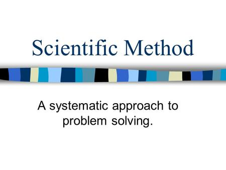 Scientific Method A systematic approach to problem solving.