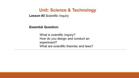 Unit: Science & Technology Lesson #3 Scientific Inquiry Essential Question: What is scientific inquiry? How do you design and conduct an experiment? What.