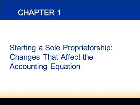 CHAPTER 1 Starting a Sole Proprietorship: Changes That Affect the Accounting Equation.