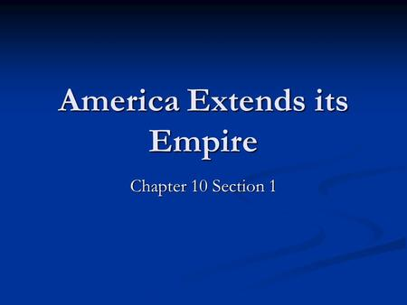 America Extends its Empire Chapter 10 Section 1. What is meant by the term Imperialism? Imperialism occurs when a stronger nation takes over a weaker.