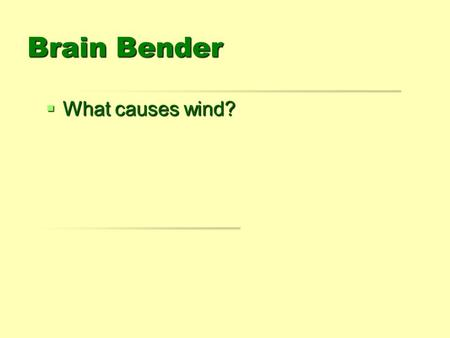 Brain Bender  What causes wind?. Winds Goals  1. Describe what causes winds.  2. Name the four types of local winds. 