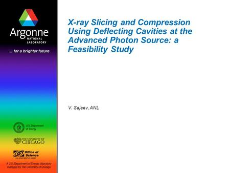<strong>X</strong>-<strong>ray</strong> Slicing and Compression Using Deflecting Cavities at the Advanced Photon Source: a Feasibility Study V. Sajaev, ANL.