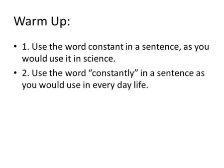 "Warm Up: 1. Use the word constant in a sentence, as you would use it in science. 2. Use the word ""constantly"" in a sentence as you would use in every day."