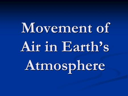 Movement of Air in Earth's Atmosphere. What is wind? The movement of air from an area of higher pressure to an area of lower pressure. The movement of.